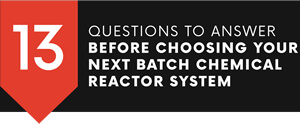 13 Questions to Ask Before Choosing Your Next Chemical Reactor System